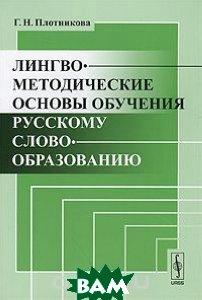 Купить Лингвометодические основы обучения русскому словообразованию, Либроком, Г. Н. Плотникова, 978-5-397-02009-1