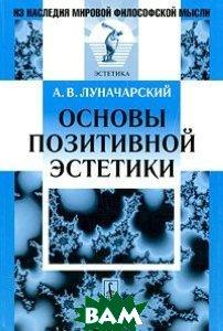 Купить Основы позитивной эстетики, Либроком, А. В. Луначарский, 978-5-397-01879-1