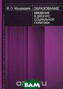 Купить Образование. Введение в дискурс социальной политики, Издательство Санкт-Петербургского университета, М. О. Мухудадаев, 5-288-03883-X