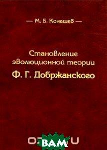 Купить Становление эволюционной теории Ф. Г. Добржанского, Нестор-История, М. Б. Конашев, 978-5-98187-635-6