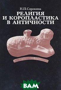 Купить Религия и коропластика в античности, Восточная литература, Н. П. Сорокина, 5-89076-002-5
