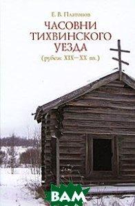 Купить Часовни Тихвинского уезда, Гуманитарная Академия, Е. В. Платонов, 978-5-93762-078-1