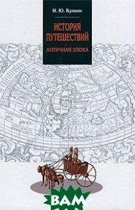 Купить История путешествий. Античная эпоха, Форум, И. Ю. Булкин, 978-5-91134-528-0