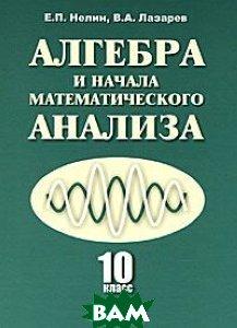Алгебра и начала математического анализа. 10 класс. Учебник. Базовый и профильный уровни, Илекса, Е. П. Нелин, В. А. Лазарев, 978-5-89237-336-4  - купить со скидкой