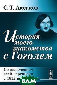 Купить История моего знакомства с Гоголем. Со включением всей переписки с 1832 по 1852 год, Либроком, С. Т. Аксаков, 978-5-397-02118-0
