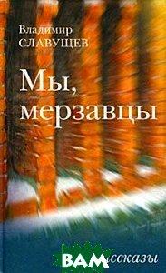 Купить Мы, мерзавцы. Рассказы, Книжный Клуб Книговек, Владимир Славущев, 978-5-4224-0334-9