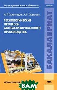 Купить Технологические процессы автоматизированного производства, Академия, А. Г. Схиртладзе, А. В. Скворцов, 978-5-7695-6980-7