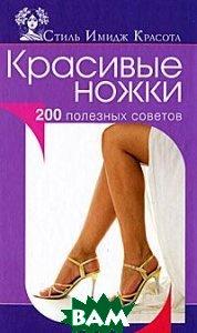 Купить Красивые ножки. 200 полезных советов, Олма Медиа Групп, А. В. Колпакова, Е. А. Власенко, 978-5-373-04244-4