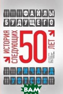 Купить Файлы будущего. История следующих 50 лет, ЭКСМО, Ричард Уотсон, 978-5-699-49064-6
