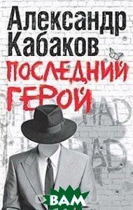 Купить Последний герой, АСТ, Астрель, Александр Кабаков, 978-5-271-32632-5