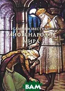 Самые известные мифы народов мира, БЕЛЫЙ ГОРОД, 978-5-7793-2099-3  - купить со скидкой