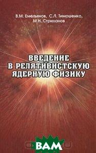Купить Введение в релятивистскую ядерную физику, ФИЗМАТЛИТ, В. М. Емельянов, С. Л. Тимошенко, М. Н. Стриханов, 5-9221-0518-3