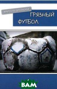 Купить Грязный футбол, ФЕНИКС, Марсель Дрейкопф, 978-5-222-18705-0