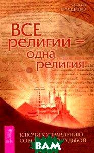 Купить Все религии - одна религия. Ключи к управлению собственной судьбой, ИГ Весь, 978-5-9573-2261-0