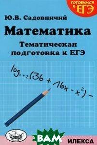 Купить Математика. Тематическая подготовка к ЕГЭ, Илекса, Ю. В. Садовничий, 978-5-89237-311-1