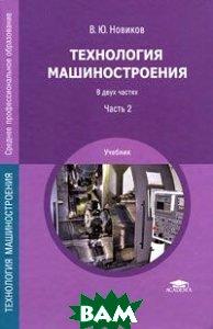 Купить Технология машиностроения. В 2 частях. Часть 2, Академия, В. Ю. Новиков, 978-5-7695-7133-6