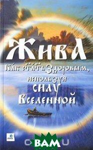 Жива - Как стать здоровым, используя силу Вселенной. Священные знания Славянско-Арийского народа