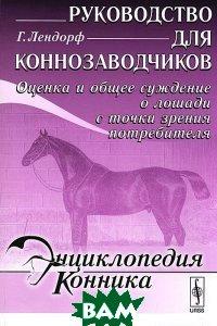 Купить Руководство для коннозаводчиков. Оценка и общее суждение о лошади с точки зрения потребителя, Либроком, Г. Лендорф, 978-5-397-02300-9
