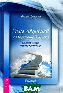 Купить Семь ступеней на вершину Олимпа. Как попасть туда, где-мы-хотим-быть, ИГ Весь, Михаил Суворов, 978-5-9573-2309-9