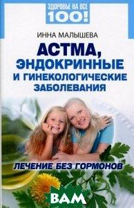 Астма, эндокринные и гинекологические заболевания. Лечение без гормонов, Вектор, Инна Малышева, 978-5-9684-1864-7  - купить со скидкой