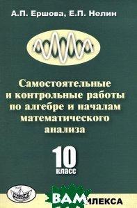 Купить Самостоятельные и контрольные работы по алгебре и началам математического анализа. 10 класс, Илекса, А. П. Ершова, Е. П. Нелин, 978-5-89237-345-6