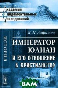Купить Император Юлиан и его отношение к христианству, Либроком, Я. И. Алфионов, 978-5-397-02379-5