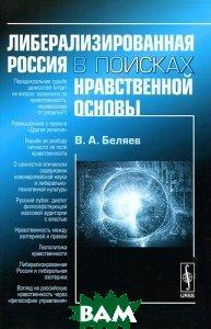 Купить Либерализированная Россия в поисках нравственной основы, Либроком, В. А. Беляев, 978-5-397-01906-4