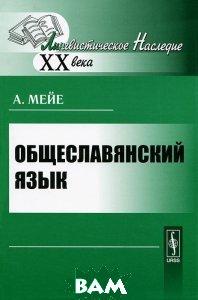 Купить Общеславянский язык, Либроком, А. Мейе, 978-5-397-01978-1