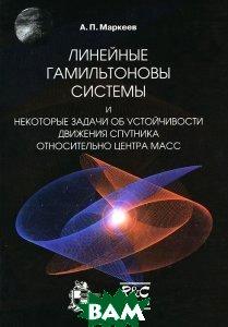 Купить Линейные гамильтоновы системы и некоторые задачи об устойчивости движения спутника относительно центра масс, НИЦ Регулярная и хаотическая динамика, Институт компьютерных исследований, А. П. Маркеев, 978-5-93972-729-7