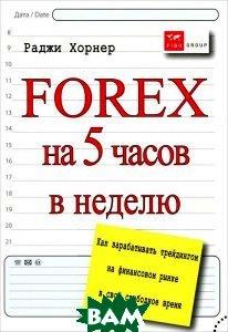 Купить Forex на 5 часов в неделю. Как зарабатывать трейдингом на финансовом рынке в свободное время, SmartBook, Раджи Хорнер, 978-5-9791-0276-4