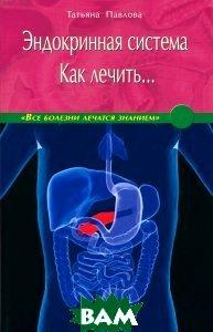 Купить Эндокринная система. Как лечить..., Диля, Павлова Татьяна Владимировна, 978-5-4236-0053-2
