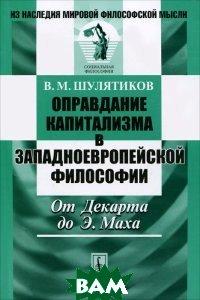 Купить Оправдание капитализма в западноевропейской философии. От Декарта до Э. Маха, Либроком, В. М. Шулятиков, 978-5-397-02463-1