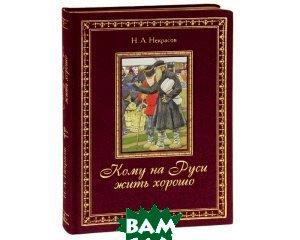 Купить Кому на Руси жить хорошо (подарочное издание), Олма Медиа Групп, Н. А. Некрасов, 978-5-373-04332-8