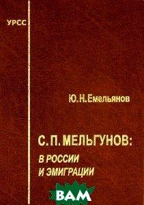 Купить С. П. Мельгунов. В России и эмиграции, Едиториал УРСС, Ю. Н. Емельянов, 978-5-354-01421-7