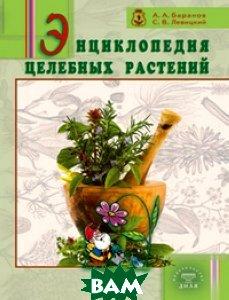 Купить Энциклопедия целебных растений, Диля Паблишинг, А. А. Баранов, С. В. Левицкий, 978-5-8174-0464-7