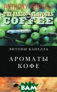 Купить Ароматы кофе, Издательство Ольги Морозовой, Энтони Капелла, 978-5-98695-059-4