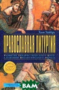 Купить Православная литургия. Развитие евхаристического богослужения византийского обряда, ББИ, Хью Уайбру, 978-5-89647-289-6
