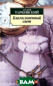 Купить Благословенный свет, Азбука, Азбука-Аттикус, Арсений Тарковский, 978-5-389-03146-3