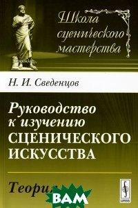 Купить Руководство к изучению сценического искусства. Теория, Либроком, Н. И. Сведенцов, 978-5-397-02657-4