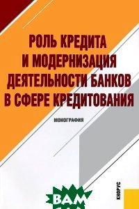 Купить Роль кредита и модернизация деятельности банков в сфере кредитования, КноРус, 978-5-406-00909-3