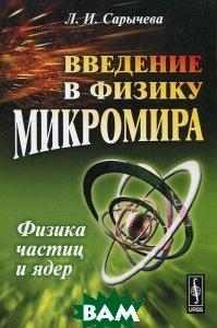Купить Введение в физику микромира. Физика частиц и ядер, Либроком, Л. И. Сарычева, 978-5-397-02675-8