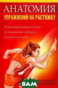 Купить Анатомия упражнений на растяжку. Иллюстрированное пособие по развитию гибкости и мышечной силы, ПОПУРРИ, Арнольд Нельсон, Юко Кокконен, 978-985-15-2220-6