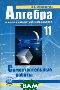 Купить Алгебра и начала математического анализа. 11 класс. Самостоятельные работы, Мнемозина, Л. А. Александрова, 978-5-346-02332-6