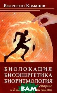 Купить Биолокация, биоэнергетика, биоритмология в спорте и в повседневной жизни, Амрита, Валентин Команов, 978-5-413-00579-8