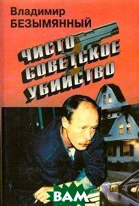 Купить Чисто советское убийство, ЭКСМО, Владимир Безымянный, 5-85585-088-9
