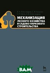 Купить Механизация лесного хозяйства и садово-паркового строительства, Лань, В. А. Александров, С. Ф. Козьмин, Н. Р. Шоль, А. В. Александров, 978-5-8114-1192-4