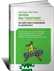 Купить Зачем мы работаем. Как найти смысл и вдохновение на рабочем месте, Альпина Паблишер, Дэйв Ульрих, Венди Ульрих, 978-5-9614-1733-3