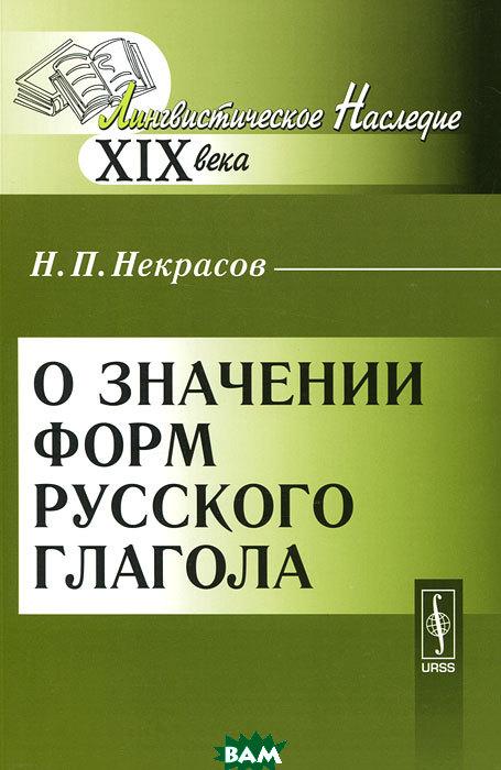Купить О значении форм русского глагола, Либроком, Н. П. Некрасов, 978-5-397-02790-8