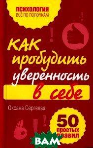 Купить Как пробудить уверенность в себе. 50 простых правил, ЭКСМО, Оксана Сергеева, 978-5-699-54397-7