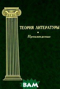 Купить Теория литературы. Том 2. Произведение, ИМЛИ РАН, 978-5-9208-0400-6